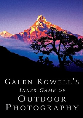 Galen Rowell's Inner Game of Outdoor Photography By Rowell, Galen